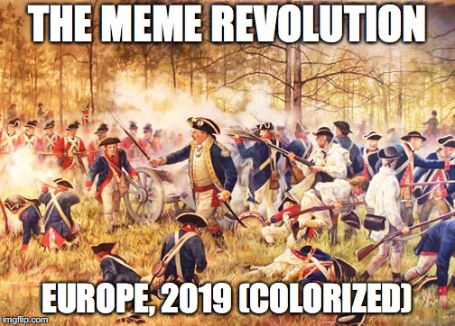 Revolutionary War | THE MEME REVOLUTION EUROPE, 2019 (COLORIZED) | image tagged in revolutionary war | made w/ Imgflip meme maker