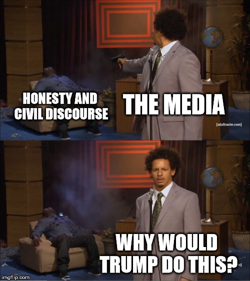 Why Would Trump Do This? | THE MEDIA HONESTY AND CIVIL DISCOURSE WHY WOULD TRUMP DO THIS? | image tagged in memes,who killed hannibal,trump,donald trump,fake news,political | made w/ Imgflip meme maker