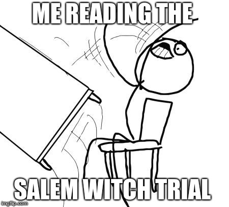 Table Flip Guy Meme | ME READING THE SALEM WITCH TRIAL | image tagged in memes,table flip guy | made w/ Imgflip meme maker