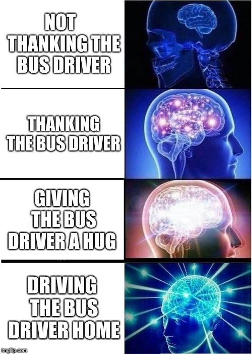 Expanding Brain Meme | NOT  THANKING THE BUS DRIVER THANKING THE BUS DRIVER GIVING THE BUS DRIVER A HUG DRIVING THE BUS DRIVER HOME | image tagged in memes,expanding brain | made w/ Imgflip meme maker