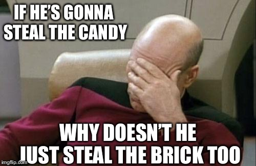 Captain Picard Facepalm Meme | IF HE'S GONNA STEAL THE CANDY WHY DOESN'T HE JUST STEAL THE BRICK TOO | image tagged in memes,captain picard facepalm | made w/ Imgflip meme maker
