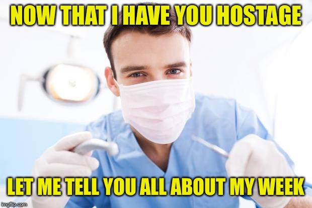 Dentist | NOW THAT I HAVE YOU HOSTAGE LET ME TELL YOU ALL ABOUT MY WEEK | image tagged in dentist | made w/ Imgflip meme maker