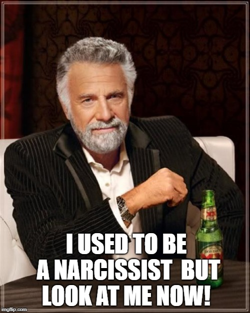 The Most Interesting Man In The World Meme | I USED TO BE A NARCISSIST  BUT LOOK AT ME NOW! | image tagged in memes,the most interesting man in the world | made w/ Imgflip meme maker