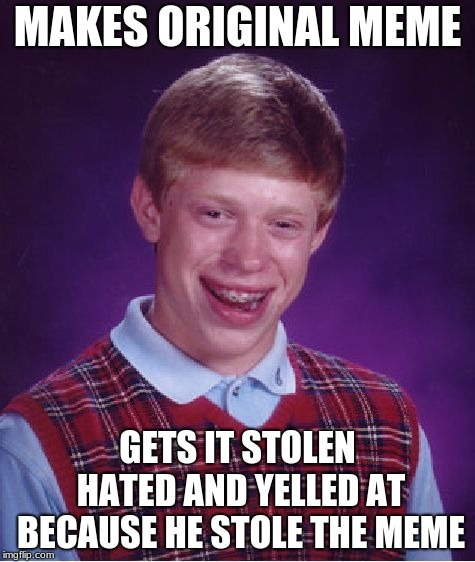 Bad Luck Brian Meme | MAKES ORIGINAL MEME GETS IT STOLEN HATED AND YELLED AT BECAUSE HE STOLE THE MEME | image tagged in memes,bad luck brian | made w/ Imgflip meme maker