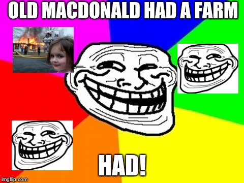 Troll Face Colored | OLD MACDONALD HAD A FARM HAD! | image tagged in memes,troll face colored | made w/ Imgflip meme maker