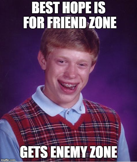 Bad Luck Brian Meme | BEST HOPE IS FOR FRIEND ZONE GETS ENEMY ZONE | image tagged in memes,bad luck brian | made w/ Imgflip meme maker