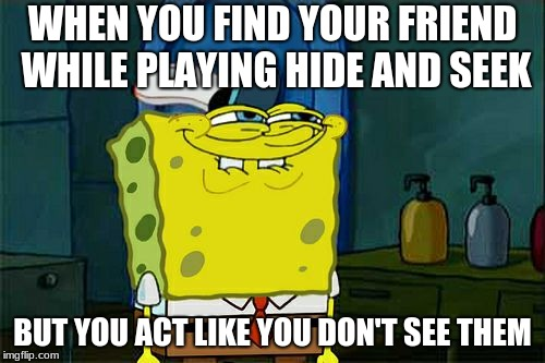 Dont You Squidward Meme | WHEN YOU FIND YOUR FRIEND WHILE PLAYING HIDE AND SEEK BUT YOU ACT LIKE YOU DON'T SEE THEM | image tagged in memes,dont you squidward | made w/ Imgflip meme maker