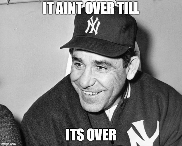 IT AINT OVER TILL; ITS OVER | image tagged in yogi berra | made w/ Imgflip meme maker