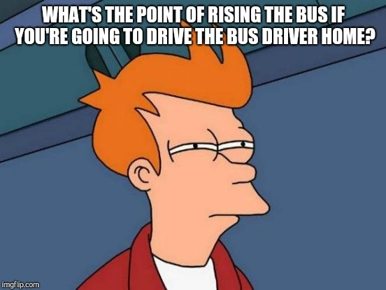 Futurama Fry Meme | WHAT'S THE POINT OF RISING THE BUS IF YOU'RE GOING TO DRIVE THE BUS DRIVER HOME? | image tagged in memes,futurama fry | made w/ Imgflip meme maker