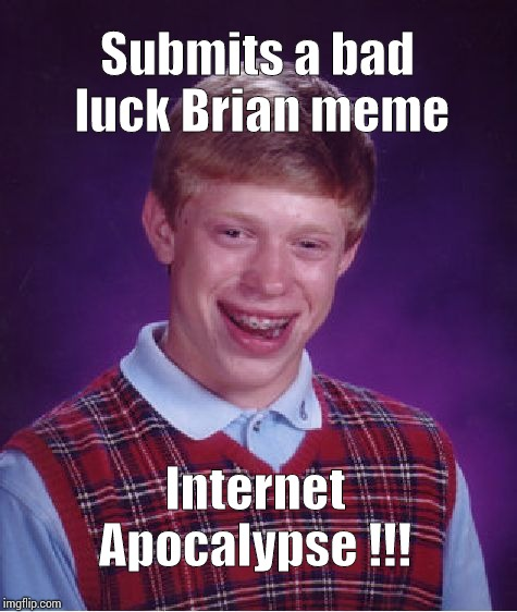 Bad Luck Brian Meme | Submits a bad luck Brian meme Internet Apocalypse !!! | image tagged in memes,bad luck brian | made w/ Imgflip meme maker