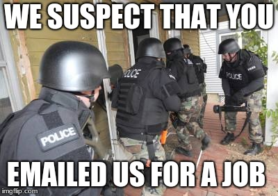 Go see them in person | WE SUSPECT THAT YOU EMAILED US FOR A JOB | image tagged in swat team | made w/ Imgflip meme maker