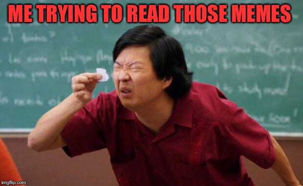 Tiny piece of paper | ME TRYING TO READ THOSE MEMES | image tagged in tiny piece of paper | made w/ Imgflip meme maker