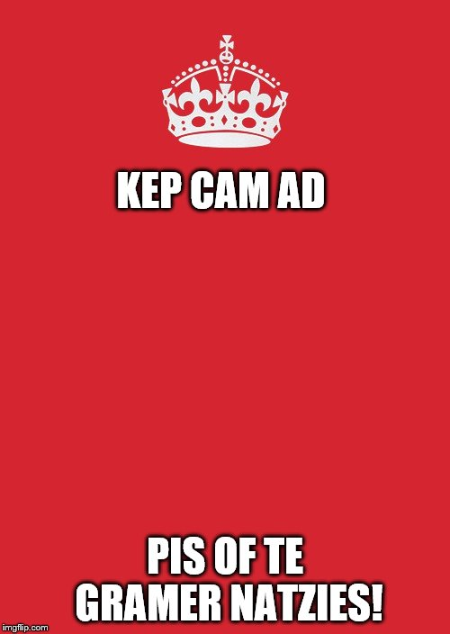 Keep Calm And Carry On Red Meme | KEP CAM AD PIS OF TE GRAMER NATZIES! | image tagged in memes,keep calm and carry on red | made w/ Imgflip meme maker