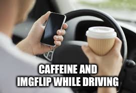 CAFFEINE AND IMGFLIP WHILE DRIVING | made w/ Imgflip meme maker