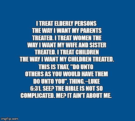 blue | I TREAT ELDERLY PERSONS THE WAY I WANT MY PARENTS TREATED. I TREAT WOMEN THE WAY I WANT MY WIFE AND SISTER TREATED. I TREAT CHILDREN THE WAY | image tagged in blue | made w/ Imgflip meme maker