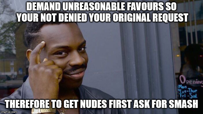 Roll Safe Think About It Meme | DEMAND UNREASONABLE FAVOURS SO YOUR NOT DENIED YOUR ORIGINAL REQUEST THEREFORE TO GET NUDES FIRST ASK FOR SMASH | image tagged in memes,roll safe think about it | made w/ Imgflip meme maker
