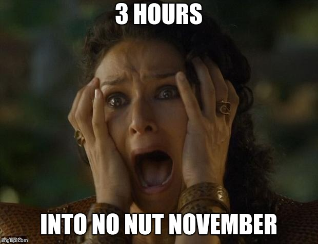 game of thrones | 3 HOURS INTO NO NUT NOVEMBER | image tagged in game of thrones,memes | made w/ Imgflip meme maker