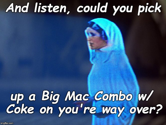 The beautiful and grateful Princess adds a hopeful postscript to her message to the Last Jedi. |  And listen, could you pick; up a Big Mac Combo w/ Coke on you're way over? | image tagged in princess leia hologram,oh by the way,obtw,postscript,how many calories do you think the combo has,douglie | made w/ Imgflip meme maker