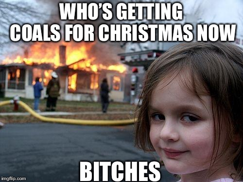 Disaster Girl Meme | WHO'S GETTING COALS FOR CHRISTMAS NOW B**CHES | image tagged in memes,disaster girl,coal,christmas,fire | made w/ Imgflip meme maker