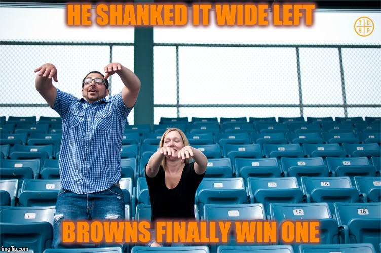 One man wave | HE SHANKED IT WIDE LEFT BROWNS FINALLY WIN ONE | image tagged in one man wave | made w/ Imgflip meme maker