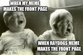 WHEN MY MEME MAKES THE FRONT PAGE WHEN RAYDOGS MEME MAKES THE FRONT PAGE | image tagged in happy sad | made w/ Imgflip meme maker