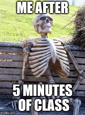 Waiting Skeleton Meme | ME AFTER 5 MINUTES OF CLASS | image tagged in memes,waiting skeleton | made w/ Imgflip meme maker