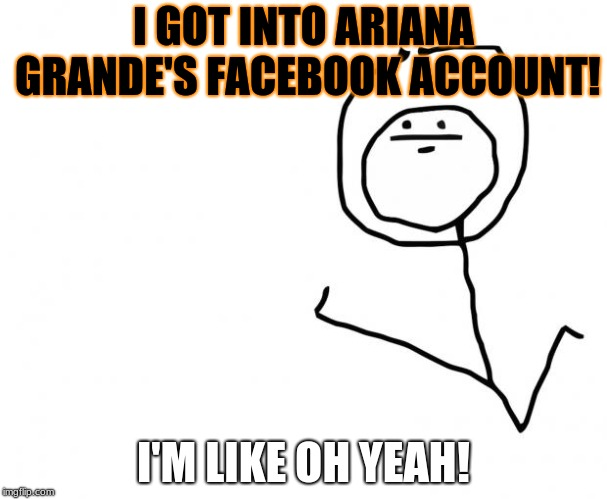 It's Something (clean) | I GOT INTO ARIANA GRANDE'S FACEBOOK ACCOUNT! I'M LIKE OH YEAH! | image tagged in it's something clean | made w/ Imgflip meme maker