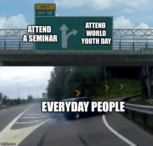 Left Exit 12 Off Ramp Meme | ATTEND A SEMINAR ATTEND WORLD YOUTH DAY EVERYDAY PEOPLE | image tagged in memes,left exit 12 off ramp,world,youth,day,pope | made w/ Imgflip meme maker