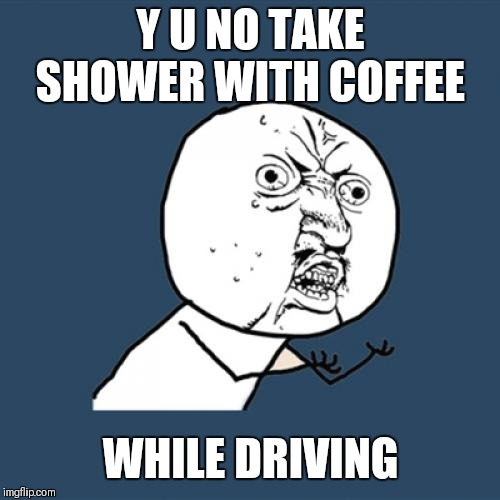 Y U No Meme | Y U NO TAKE SHOWER WITH COFFEE WHILE DRIVING | image tagged in memes,y u no | made w/ Imgflip meme maker