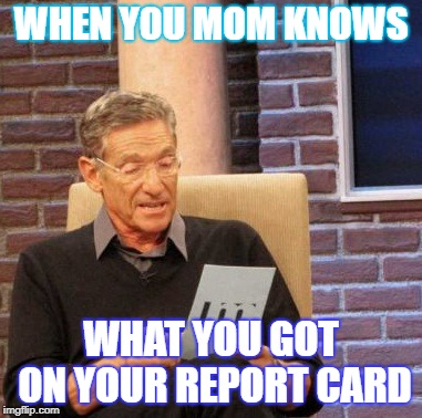 Maury Lie Detector Meme | WHEN YOU MOM KNOWS WHAT YOU GOT ON YOUR REPORT CARD | image tagged in memes,maury lie detector | made w/ Imgflip meme maker
