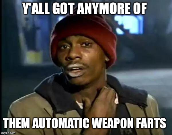 I been super gassy! Does it happen to you? | Y'ALL GOT ANYMORE OF THEM AUTOMATIC WEAPON FARTS | image tagged in memes,y'all got any more of that,fart,funny,im not a lady | made w/ Imgflip meme maker