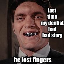 Last time my dentist had bad story he lost fingers | made w/ Imgflip meme maker