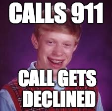 You're in for a rough time... | CALLS 911 CALL GETS DECLINED | image tagged in 911,emergency call,unlucky ginger kid,calls 911,call gets declined,funny memes | made w/ Imgflip meme maker