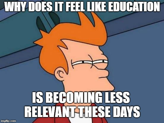 Futurama Fry Meme | WHY DOES IT FEEL LIKE EDUCATION IS BECOMING LESS RELEVANT THESE DAYS | image tagged in memes,futurama fry | made w/ Imgflip meme maker