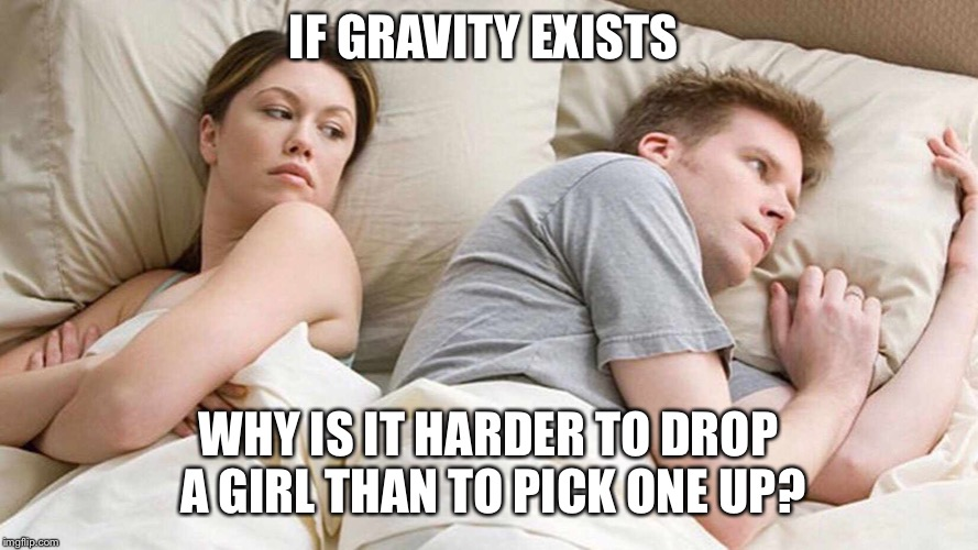 I bet he's thinking about other women  | IF GRAVITY EXISTS WHY IS IT HARDER TO DROP A GIRL THAN TO PICK ONE UP? | image tagged in i bet he's thinking about other women | made w/ Imgflip meme maker