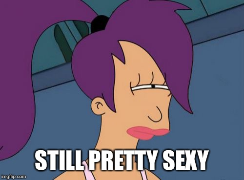 Futurama Leela Meme | STILL PRETTY SEXY | image tagged in memes,futurama leela | made w/ Imgflip meme maker