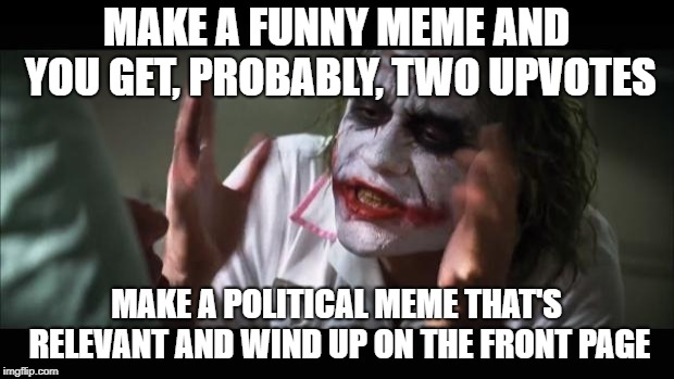 My struggle | MAKE A FUNNY MEME AND YOU GET, PROBABLY, TWO UPVOTES MAKE A POLITICAL MEME THAT'S RELEVANT AND WIND UP ON THE FRONT PAGE | image tagged in memes,and everybody loses their minds,funny,imgflip,front page | made w/ Imgflip meme maker
