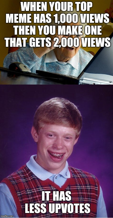Expectations diverted | WHEN YOUR TOP MEME HAS 1,000 VIEWS THEN YOU MAKE ONE THAT GETS 2,000 VIEWS IT HAS LESS UPVOTES | image tagged in memes,bad luck brian,old lady at computer finds the internet,upvotes,fishing for upvotes | made w/ Imgflip meme maker