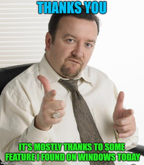 THANKS YOU IT'S MOSTLY THANKS TO SOME FEATURE I FOUND ON WINDOWS TODAY | made w/ Imgflip meme maker