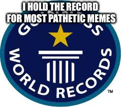 Guinness World Record | I HOLD THE RECORD FOR MOST PATHETIC MEMES | image tagged in memes,guinness world record | made w/ Imgflip meme maker