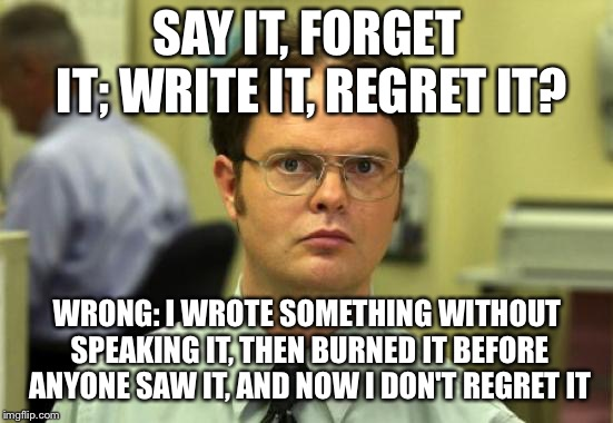 Dwight Schrute Meme | SAY IT, FORGET IT; WRITE IT, REGRET IT? WRONG: I WROTE SOMETHING WITHOUT SPEAKING IT, THEN BURNED IT BEFORE ANYONE SAW IT, AND NOW I DON'T R | image tagged in memes,dwight schrute | made w/ Imgflip meme maker