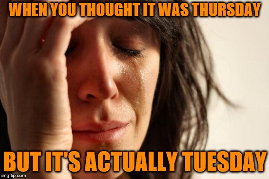 First World Problems | WHEN YOU THOUGHT IT WAS THURSDAY BUT IT'S ACTUALLY TUESDAY | image tagged in memes,first world problems | made w/ Imgflip meme maker