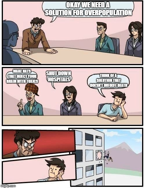 Boardroom Meeting Suggestion | OKAY WE NEED A SOLUTION FOR OVERPOPULATION MAKE HATS THAT INJECT YOUR BRAIN WITH TOXICS SHUT DOWN HOSPITALS THINK OF A SOLUTION THAT DOESN'T | image tagged in memes,boardroom meeting suggestion,scumbag | made w/ Imgflip meme maker