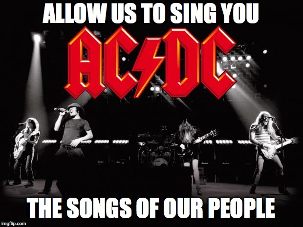 ALLOW US TO SING YOU THE SONGS OF OUR PEOPLE | image tagged in acdc | made w/ Imgflip meme maker