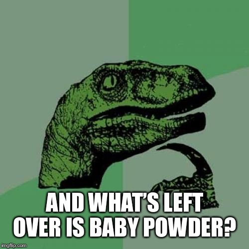 Philosoraptor Meme | AND WHAT'S LEFT OVER IS BABY POWDER? | image tagged in memes,philosoraptor | made w/ Imgflip meme maker