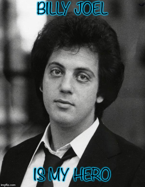 Thanks to his life saving music... | BILLY JOEL IS MY HERO | image tagged in memes,life,billy joel,funny because it's true | made w/ Imgflip meme maker