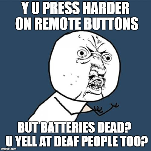 Y U no Press harder on remote buttons | Y U PRESS HARDER ON REMOTE BUTTONS BUT BATTERIES DEAD?  U YELL AT DEAF PEOPLE TOO? | image tagged in memes,y u no | made w/ Imgflip meme maker