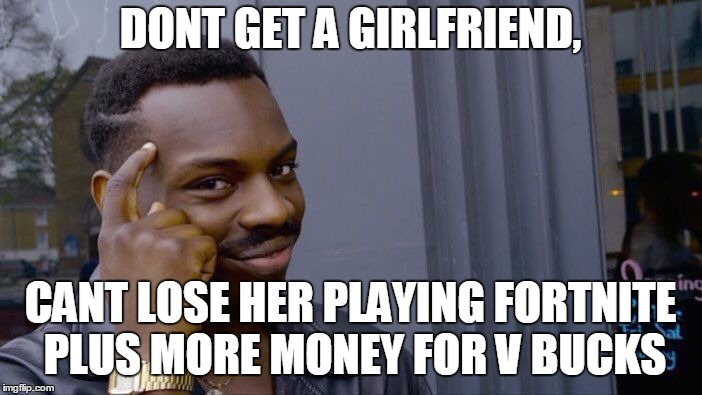 Roll Safe Think About It Meme | DONT GET A GIRLFRIEND, CANT LOSE HER PLAYING FORTNITE PLUS MORE MONEY FOR V BUCKS | image tagged in memes,roll safe think about it | made w/ Imgflip meme maker