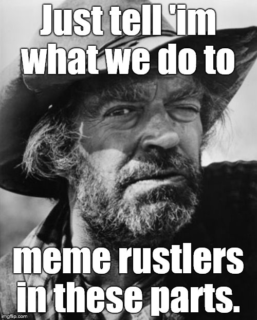 jack elam | Just tell 'im what we do to meme rustlers in these parts. | image tagged in jack elam | made w/ Imgflip meme maker