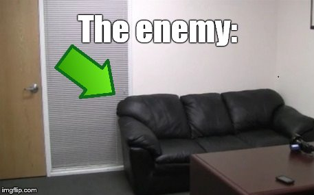 casting couch | The enemy: | image tagged in casting couch | made w/ Imgflip meme maker
